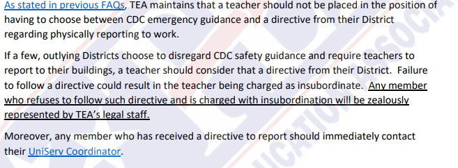 As stated in previous FAQs, TEA maintains that a teacher should not be placed in the position of having to choose between CDC emergency guidance and a directive from their District regarding physically reporting to work. If a few, outlying Districts choose to disregard CDC safety guidance and require teachers to report to their buildings, a teacher should consider that a directive from their District. Failure to follow a directive could result in the teacher being charged as insubordinate. Any member who refuses to follow such directive and is charged with insubordination will be zealously represented by TEA's legal staff. Moreover, any member who has received a directive to report should immediately contact their UniServ Coordinator.